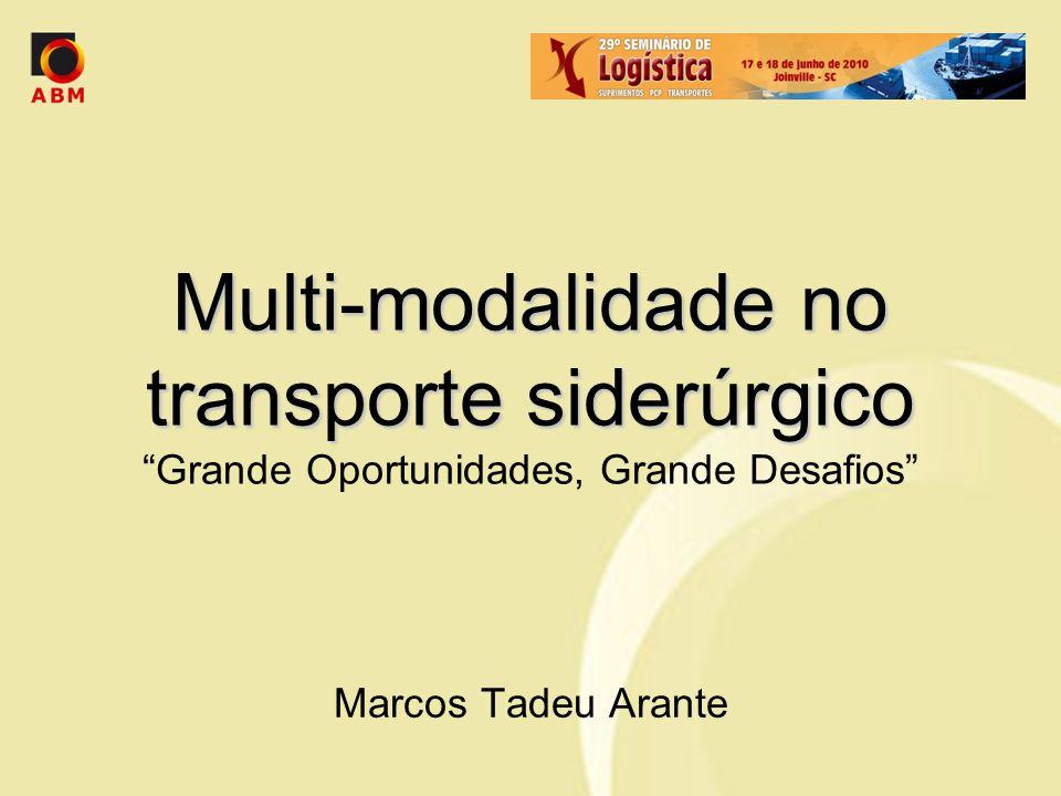 Multi-modalidade no transporte siderúrgico Multi-modalidade no transporte siderúrgico Grande Oportunidades, Grande Desafios Marcos Tadeu Arante