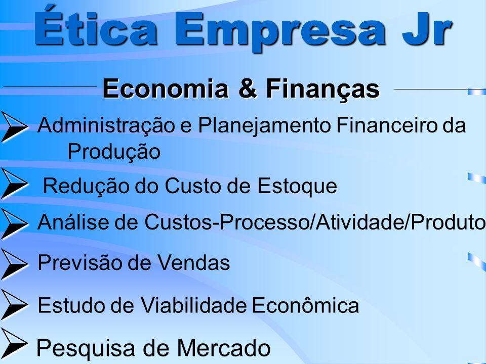 Ética Empresa Jr Economia & Finanças Administração e Planejamento Financeiro da Produção Redução do Custo de Estoque Análise de Custos-Processo/Atividade/Produto Previsão de Vendas Estudo de Viabilidade Econômica Pesquisa de Mercado
