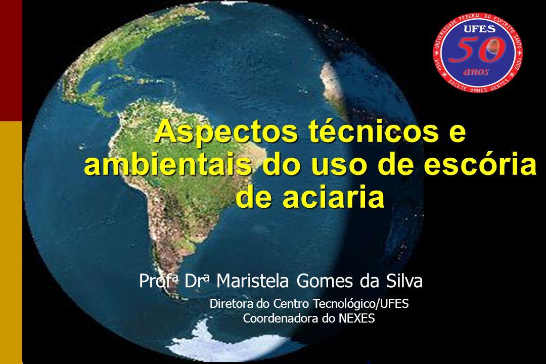 Prof a Dr a Maristela Gomes da Silva Diretora do Centro Tecnológico/UFES Coordenadora do NEXES Aspectos técnicos e ambientais do uso de escória de aci