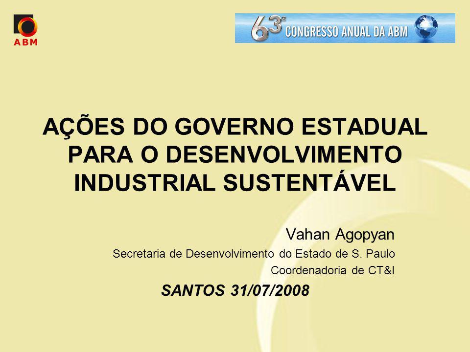 AÇÕES DO GOVERNO ESTADUAL PARA O DESENVOLVIMENTO INDUSTRIAL SUSTENTÁVEL Vahan Agopyan Secretaria de Desenvolvimento do Estado de S. Paulo Coordenadori