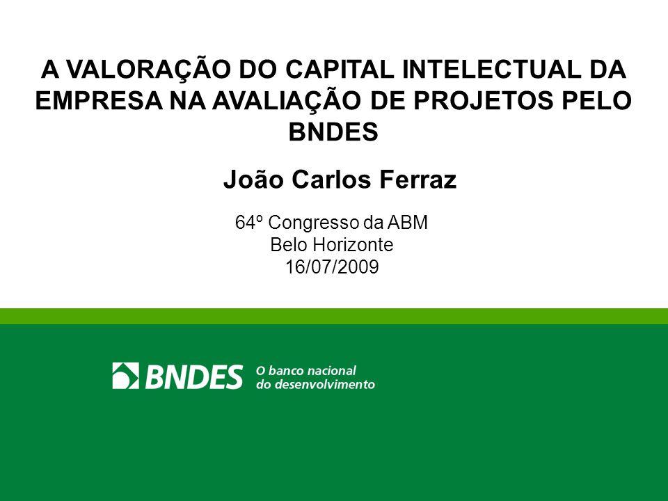 A VALORAÇÃO DO CAPITAL INTELECTUAL DA EMPRESA NA AVALIAÇÃO DE PROJETOS PELO BNDES 64º Congresso da ABM Belo Horizonte 16/07/2009 João Carlos Ferraz