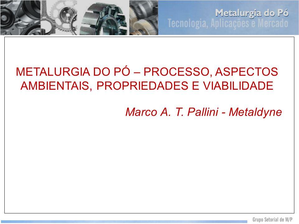 METALURGIA DO PÓ – PROCESSO, ASPECTOS AMBIENTAIS, PROPRIEDADES E VIABILIDADE Marco A. T. Pallini - Metaldyne