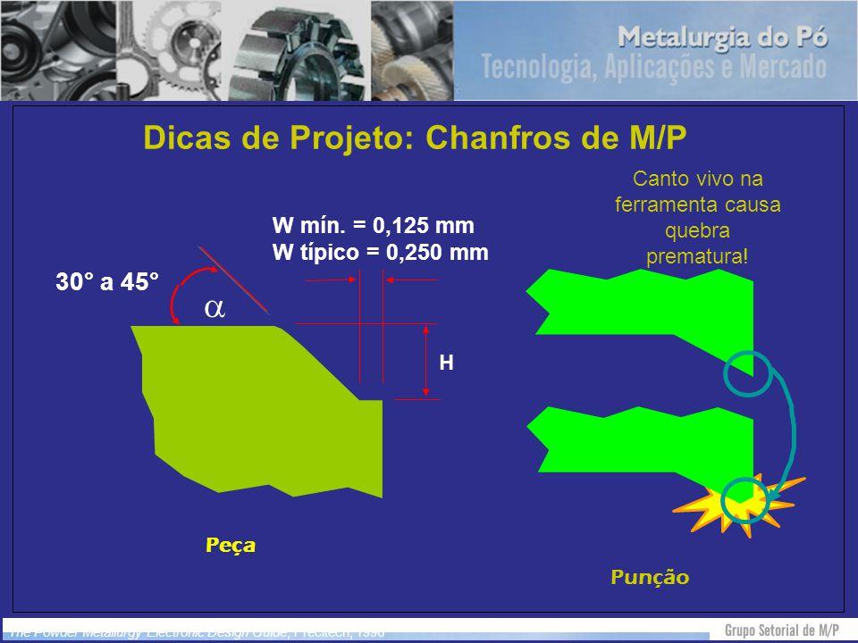 Dicas de Projeto: Chanfros de M/P The Powder Metallurgy Electronic Design Guide, Precitech, 1996 Punção Peça 30° a 45° W mín. = 0,125 mm W típico = 0,
