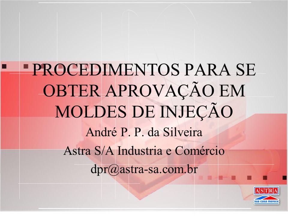 PROCEDIMENTOS PARA SE OBTER APROVAÇÃO EM MOLDES DE INJEÇÃO André P. P. da Silveira Astra S/A Industria e Comércio dpr@astra-sa.com.br
