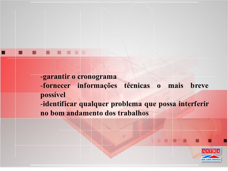 -garantir o cronograma -fornecer informações técnicas o mais breve possível -identificar qualquer problema que possa interferir no bom andamento dos t