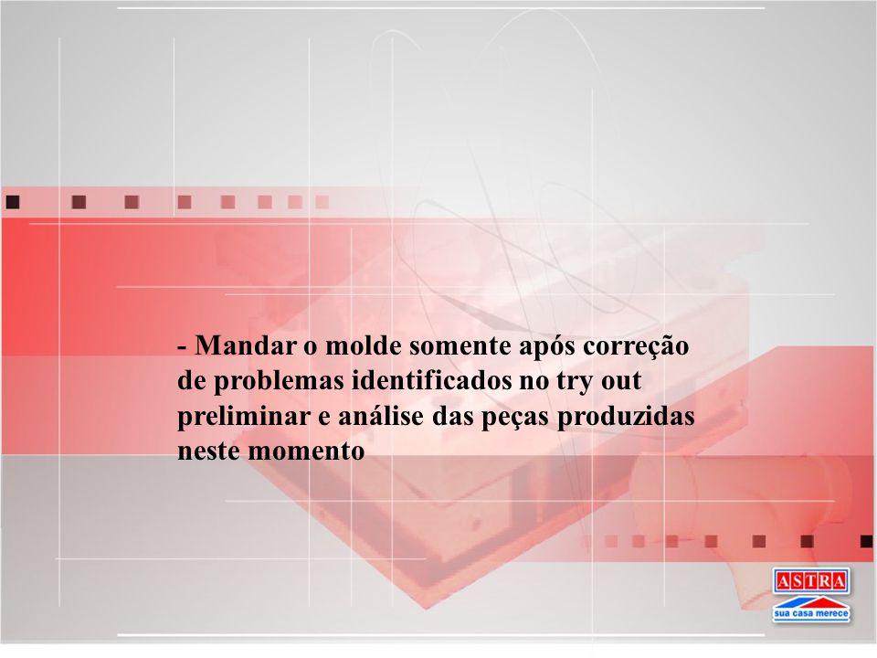 - Mandar o molde somente após correção de problemas identificados no try out preliminar e análise das peças produzidas neste momento
