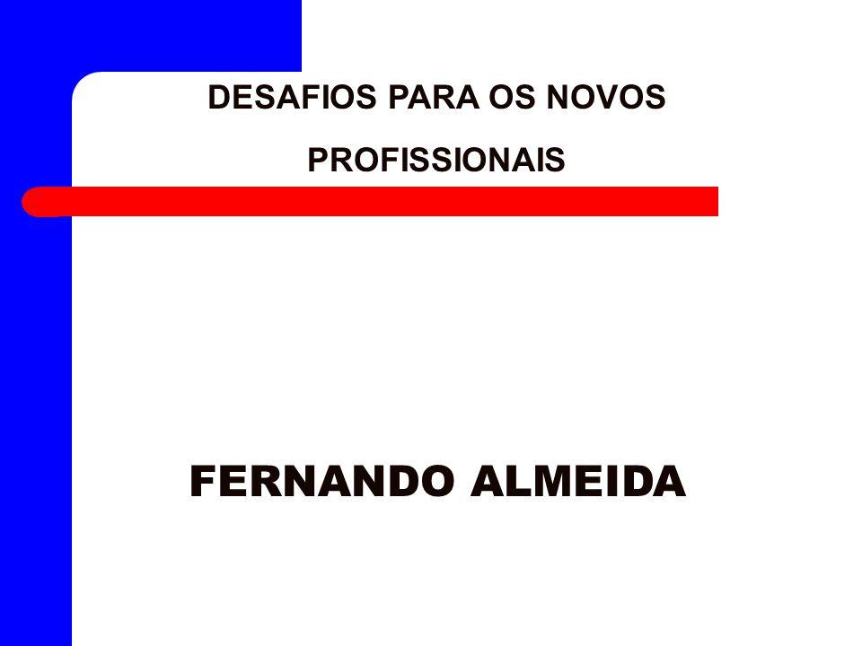 DESAFIOS PARA OS NOVOS PROFISSIONAIS FERNANDO ALMEIDA