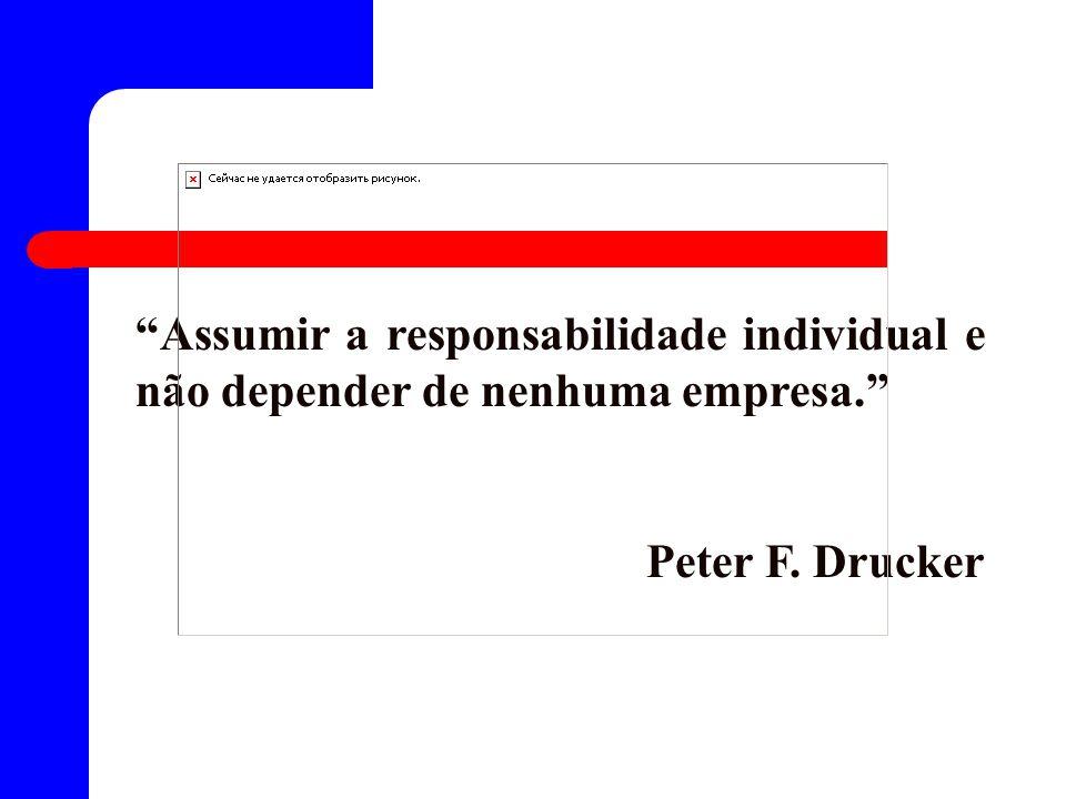 Assumir a responsabilidade individual e não depender de nenhuma empresa. Peter F. Drucker