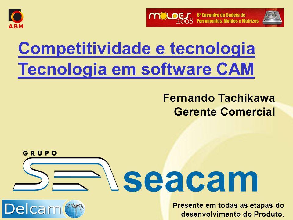 Presente em todas as etapas do desenvolvimento do Produto. Competitividade e tecnologia Tecnologia em software CAM Fernando Tachikawa Gerente Comercia
