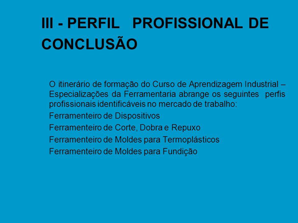 III - PERFIL PROFISSIONAL DE CONCLUSÃO n O itinerário de formação do Curso de Aprendizagem Industrial – Especializações da Ferramentaria abrange os se