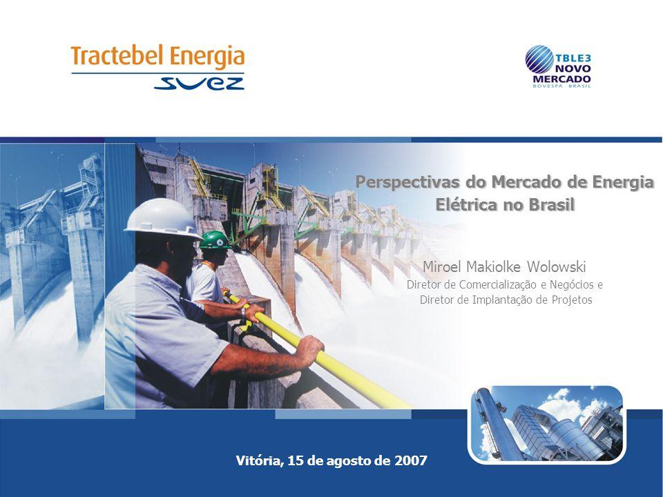 Vitória, 15 de agosto de 2007 Perspectivas do Mercado de Energia Elétrica no Brasil Perspectivas do Mercado de Energia Elétrica no Brasil Miroel Makiolke Wolowski Diretor de Comercialização e Negócios e Diretor de Implantação de Projetos