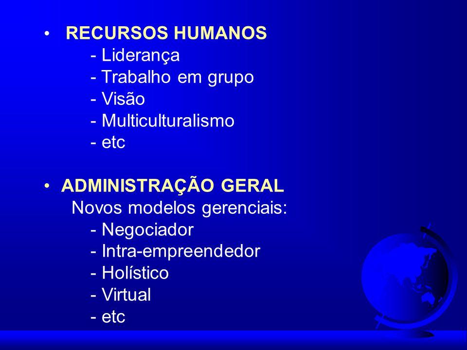 RECURSOS HUMANOS - Liderança - Trabalho em grupo - Visão - Multiculturalismo - etc ADMINISTRAÇÃO GERAL Novos modelos gerenciais: - Negociador - Intra-