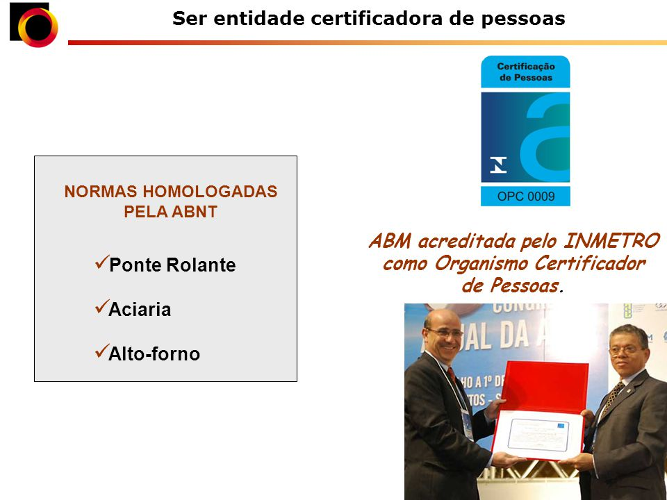 Ser entidade certificadora de pessoas ABM acreditada pelo INMETRO como Organismo Certificador de Pessoas.