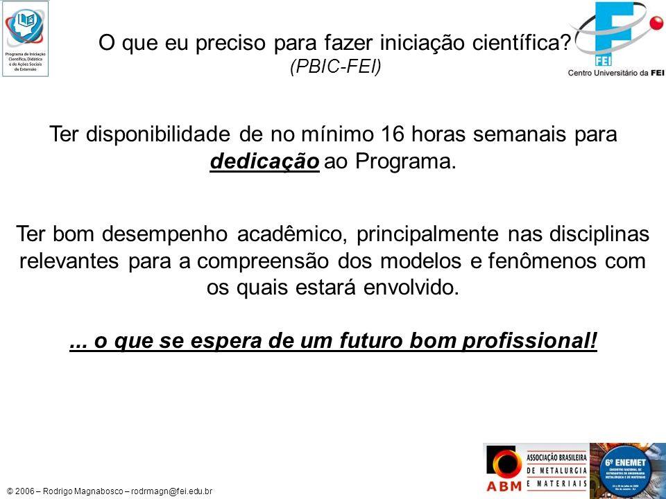 © 2006 – Rodrigo Magnabosco – rodrmagn@fei.edu.br O que eu preciso para fazer iniciação científica? (PBIC-FEI) Ter bom desempenho acadêmico, principal