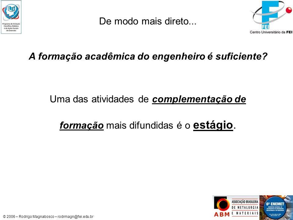 © 2006 – Rodrigo Magnabosco – rodrmagn@fei.edu.br De modo mais direto... A formação acadêmica do engenheiro é suficiente? Uma das atividades de comple
