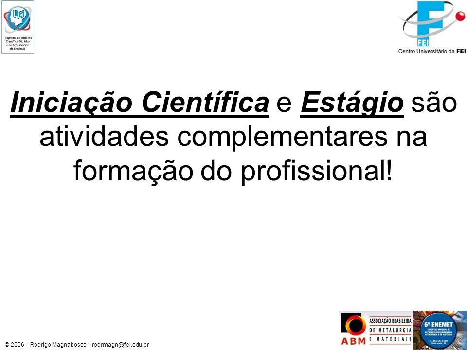 © 2006 – Rodrigo Magnabosco – rodrmagn@fei.edu.br Iniciação Científica e Estágio são atividades complementares na formação do profissional!