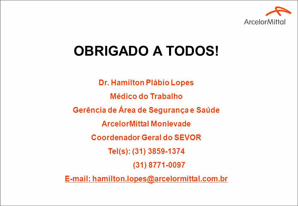 OBRIGADO A TODOS! Dr. Hamilton Plábio Lopes Médico do Trabalho Gerência de Área de Segurança e Saúde ArcelorMittal Monlevade Coordenador Geral do SEVO
