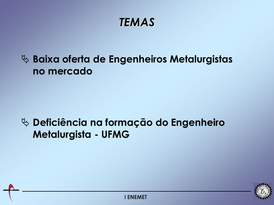 I ENEMET Deficiência na formação do Engenheiro Metalurgista - UFMG Baixa oferta de Engenheiros Metalurgistas no mercado TEMAS