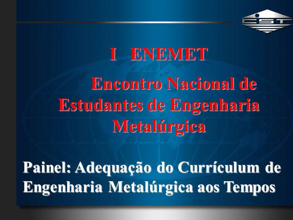 I ENEMET Encontro Nacional de Estudantes de Engenharia Metalúrgica Painel: Adequação do Currículum de Engenharia Metalúrgica aos Tempos