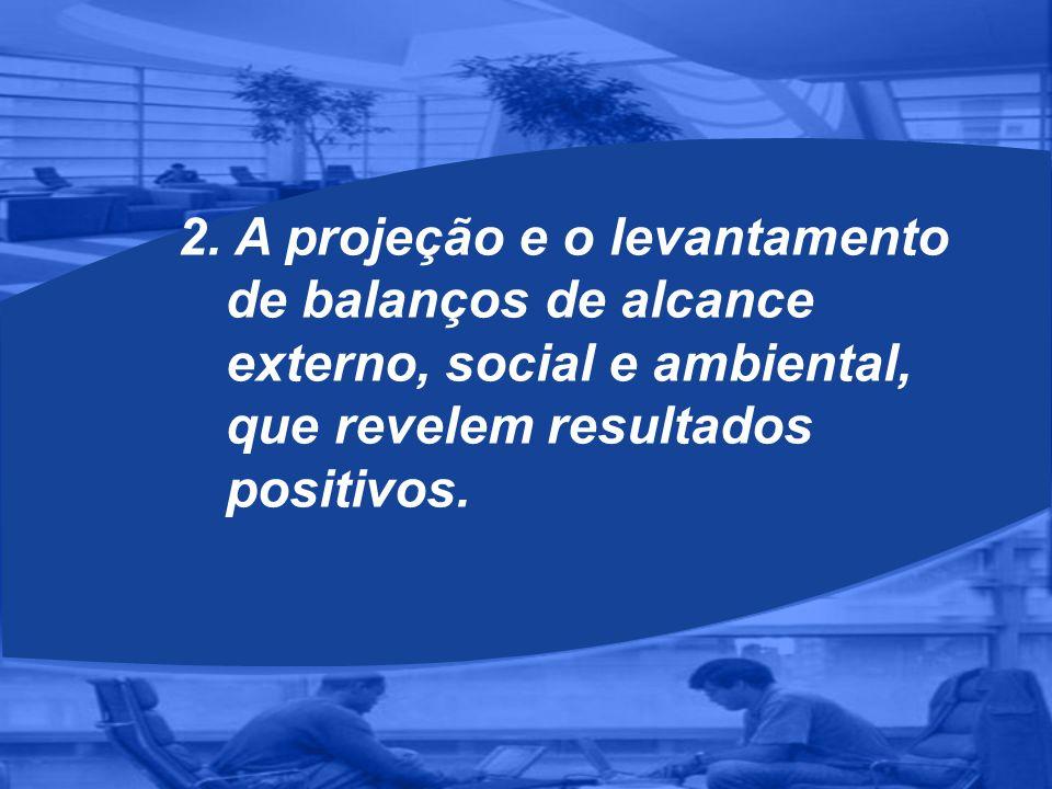 2. A projeção e o levantamento de balanços de alcance externo, social e ambiental, que revelem resultados positivos.