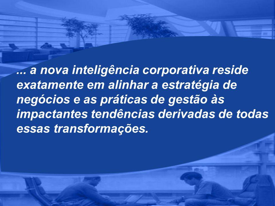 ... a nova inteligência corporativa reside exatamente em alinhar a estratégia de negócios e as práticas de gestão às impactantes tendências derivadas