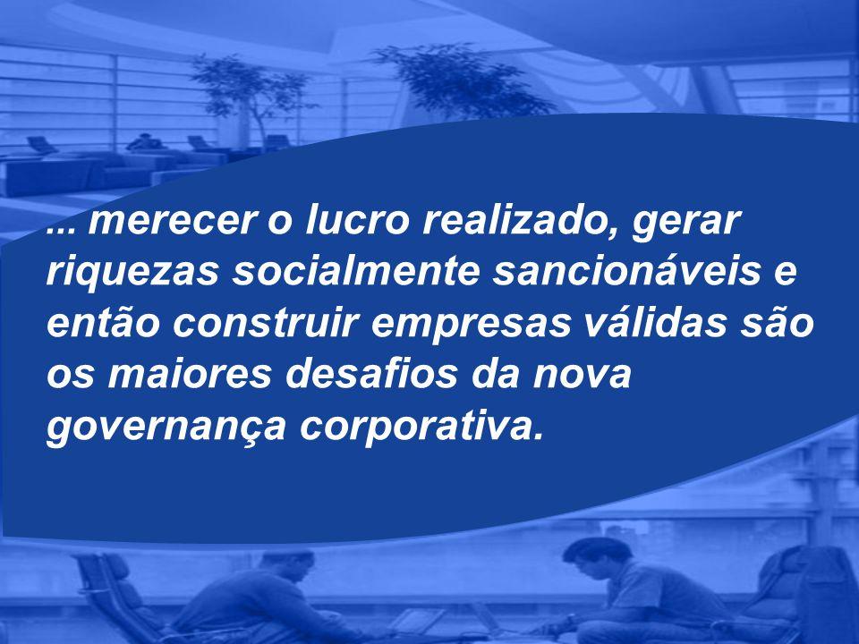 ... merecer o lucro realizado, gerar riquezas socialmente sancionáveis e então construir empresas válidas são os maiores desafios da nova governança c