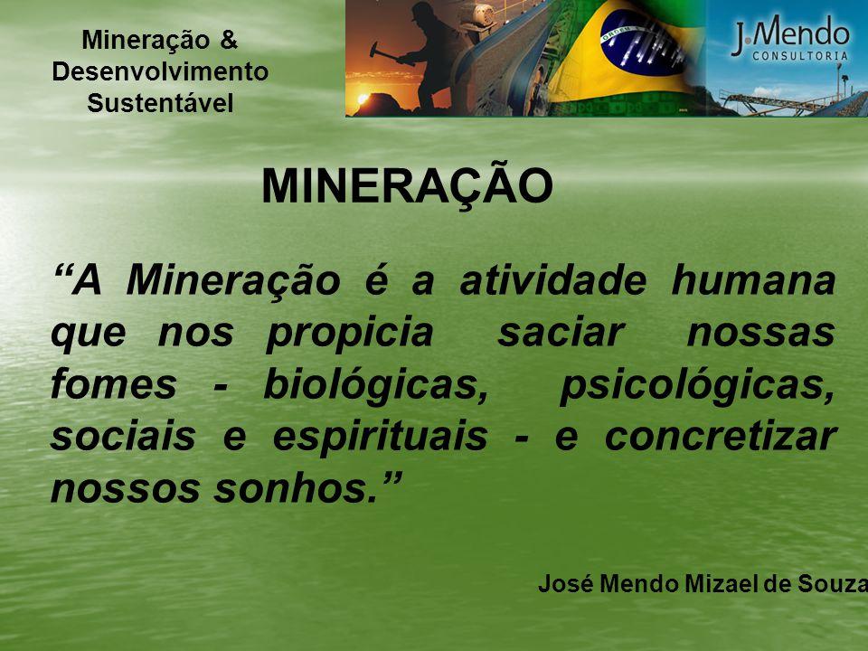 MINERAÇÃO A Mineração é a atividade humana que nos propicia saciar nossas fomes - biológicas, psicológicas, sociais e espirituais - e concretizar noss