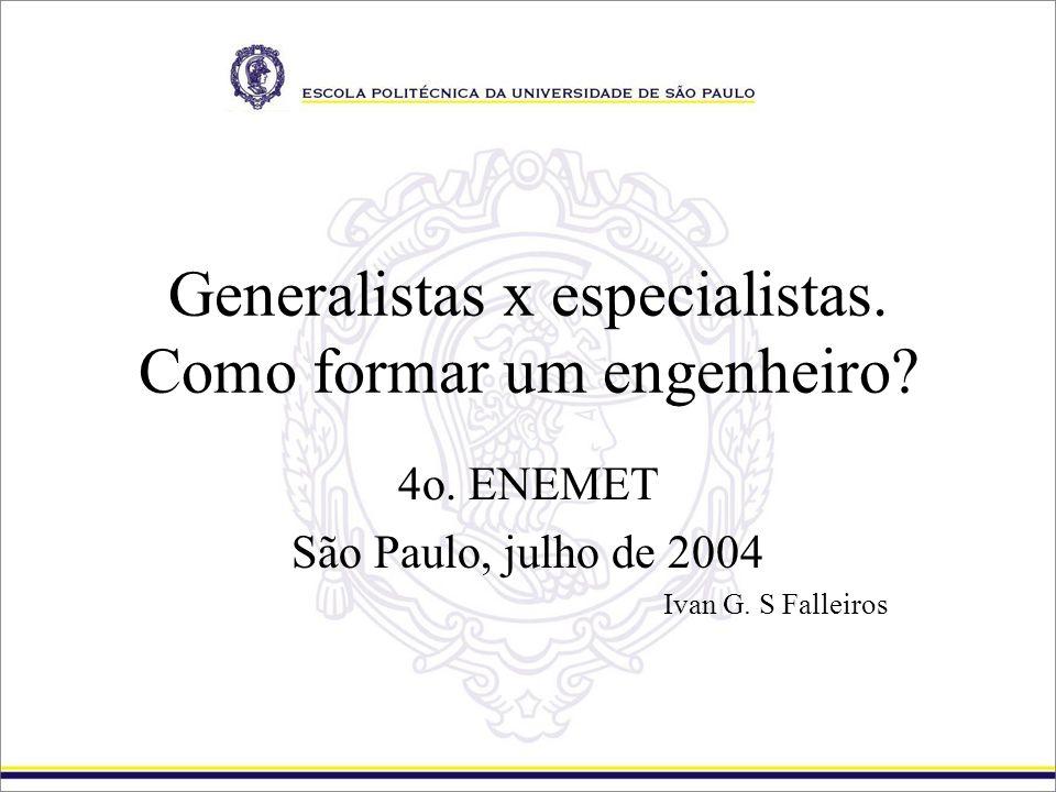 Generalistas x especialistas. Como formar um engenheiro? 4o. ENEMET São Paulo, julho de 2004 Ivan G. S Falleiros