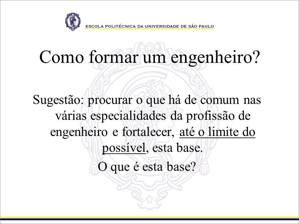 Como formar um engenheiro? Sugestão: procurar o que há de comum nas várias especialidades da profissão de engenheiro e fortalecer, até o limite do pos