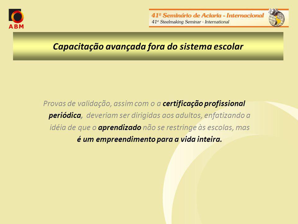 Capacitação avançada fora do sistema escolar Provas de validação, assim com o a certificação profissional periódica, deveriam ser dirigidas aos adultos, enfatizando a idéia de que o aprendizado não se restringe às escolas, mas é um empreendimento para a vida inteira.