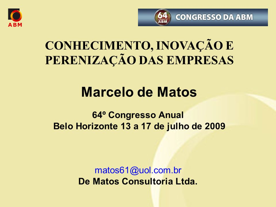 CONHECIMENTO, INOVAÇÃO E PERENIZAÇÃO DAS EMPRESAS Marcelo de Matos 64º Congresso Anual Belo Horizonte 13 a 17 de julho de 2009 matos61@uol.com.br De M