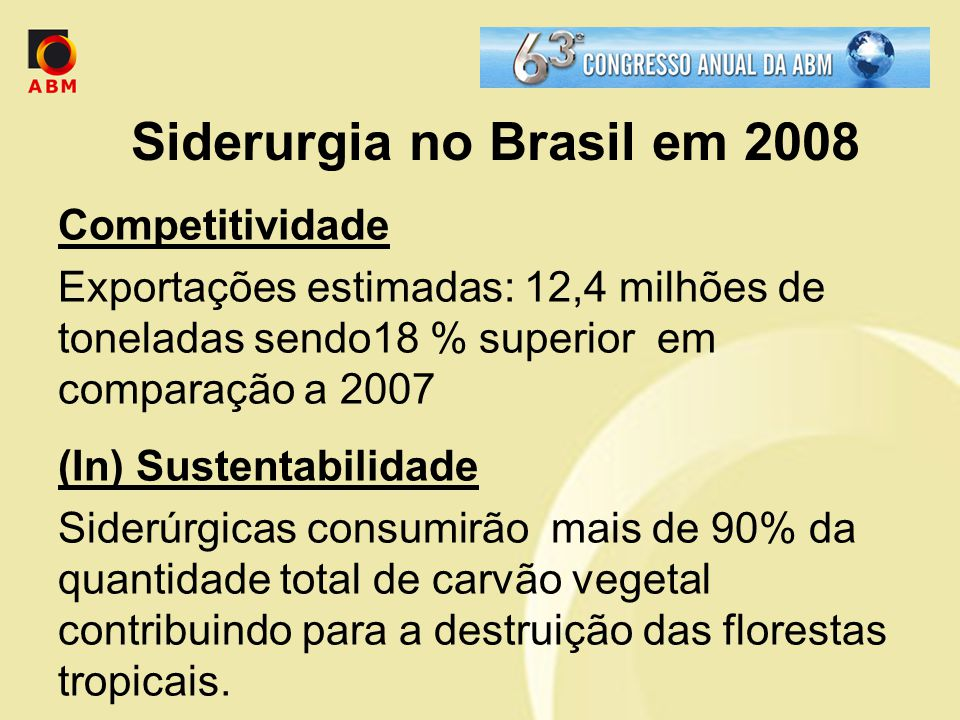 Siderurgia no Brasil em 2008 Competitividade Exportações estimadas: 12,4 milhões de toneladas sendo18 % superior em comparação a 2007 (In) Sustentabilidade Siderúrgicas consumirão mais de 90% da quantidade total de carvão vegetal contribuindo para a destruição das florestas tropicais.