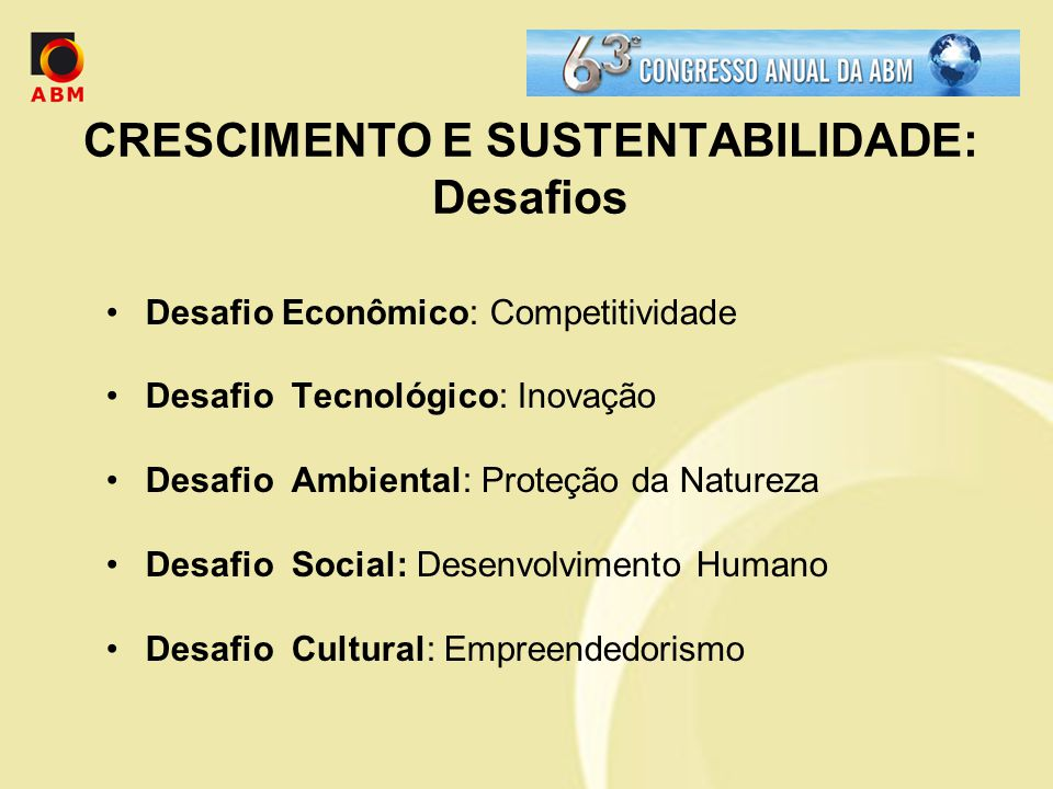 CRESCIMENTO E SUSTENTABILIDADE: Desafios Desafio Econômico: Competitividade Desafio Tecnológico: Inovação Desafio Ambiental: Proteção da Natureza Desafio Social: Desenvolvimento Humano Desafio Cultural: Empreendedorismo