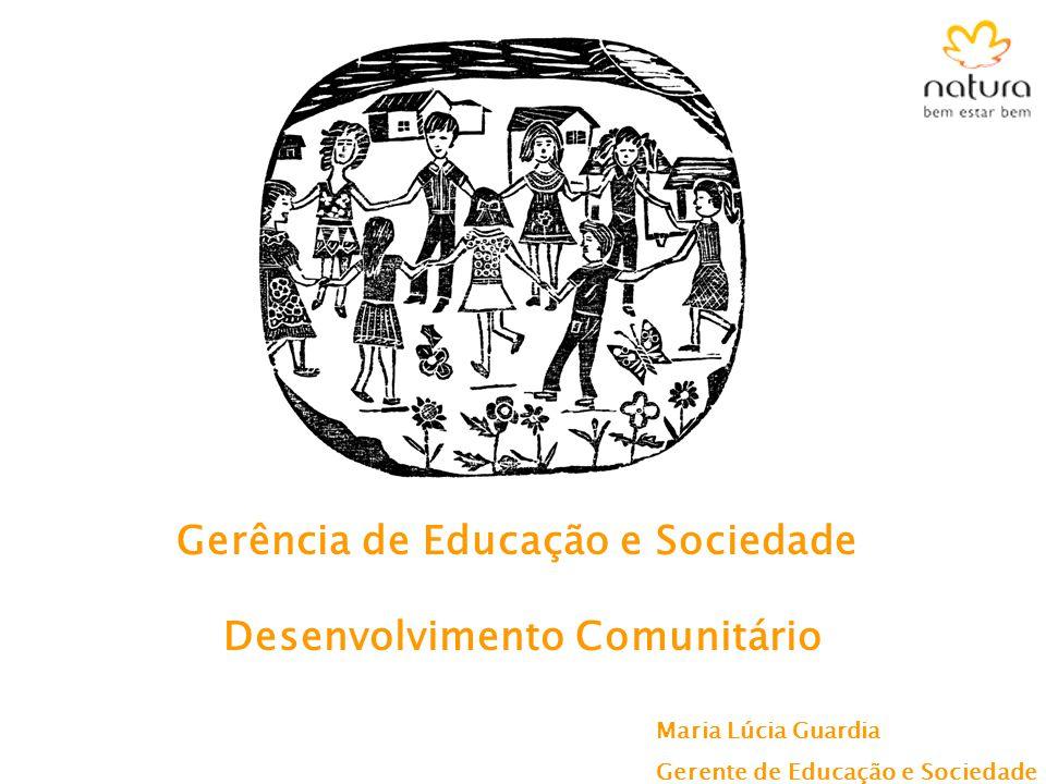 Desenvolvimento Comunitário Gerência de Educação e Sociedade Maria Lúcia Guardia Gerente de Educação e Sociedade