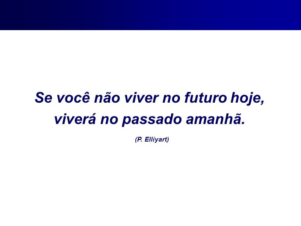 Se você não viver no futuro hoje, viverá no passado amanhã. (P. Elliyart)