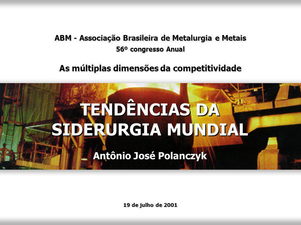 Antônio José Polanczyk TENDÊNCIAS DA SIDERURGIA MUNDIAL TENDÊNCIAS DA SIDERURGIA MUNDIAL 19 de julho de 2001 ABM - Associação Brasileira de Metalurgia e Metais 56º congresso Anual As múltiplas dimensões da competitividade