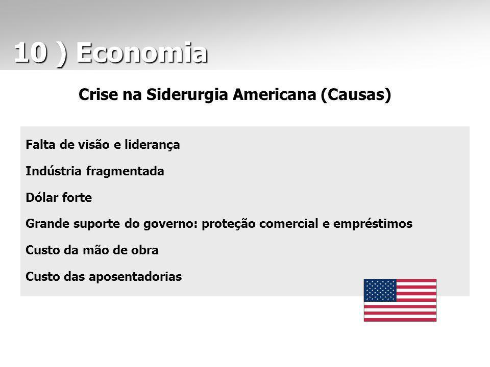 10 ) Economia 10 ) Economia Crise na Siderurgia Americana (Causas) Falta de visão e liderança Indústria fragmentada Dólar forte Grande suporte do gove