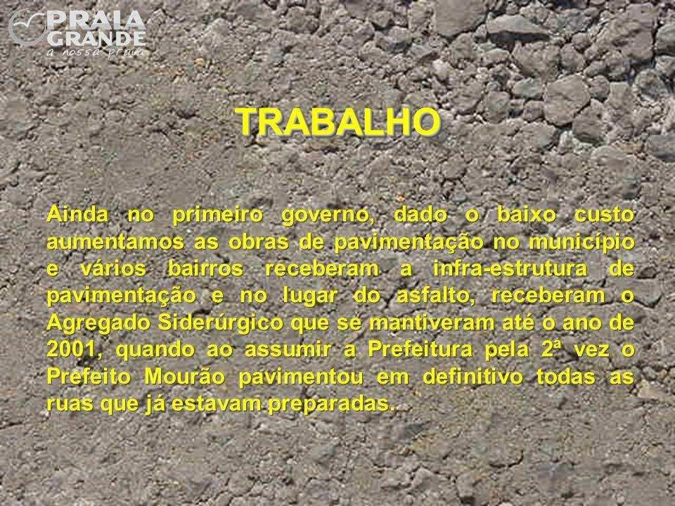 TRABALHOTRABALHO Ainda no primeiro governo, dado o baixo custo aumentamos as obras de pavimentação no município e vários bairros receberam a infra-est