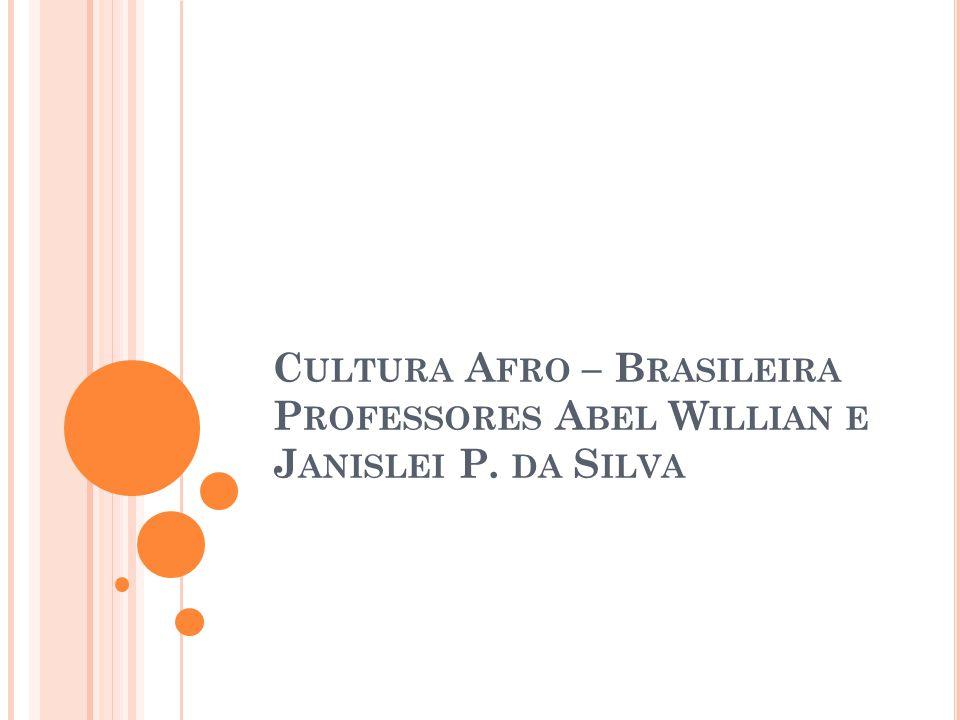 C ULTURA A FRO – B RASILEIRA P ROFESSORES A BEL W ILLIAN E J ANISLEI P. DA S ILVA