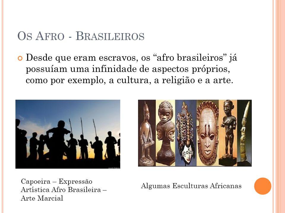 O S A FRO - B RASILEIROS Desde que eram escravos, os afro brasileiros já possuíam uma infinidade de aspectos próprios, como por exemplo, a cultura, a
