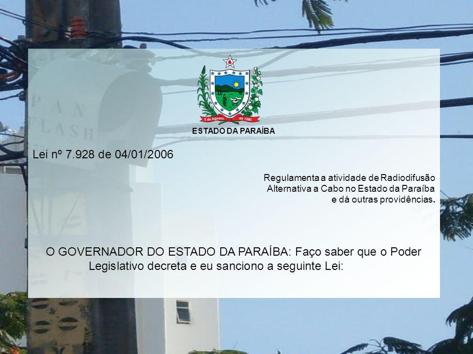 ESTADO DA PARAÍBA Lei nº 7.928 de 04/01/2006 Regulamenta a atividade de Radiodifusão Alternativa a Cabo no Estado da Paraíba e dá outras providências.
