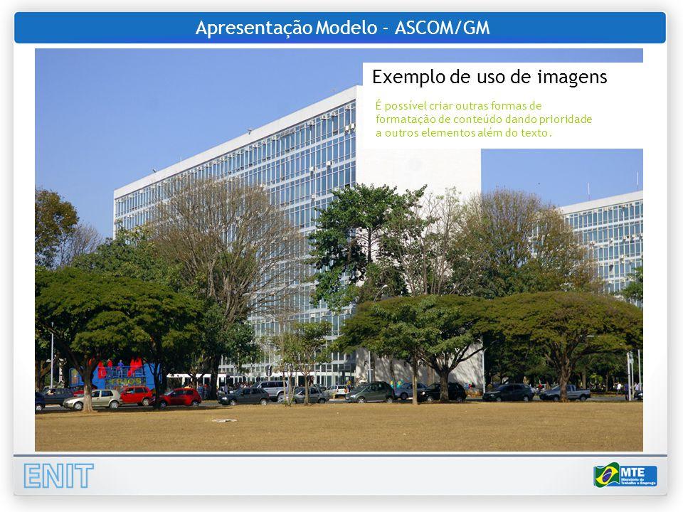 Apresentação Modelo - ASCOM/GM Exemplo de uso de imagens É possível criar outras formas de formatação de conteúdo dando prioridade a outros elementos além do texto.