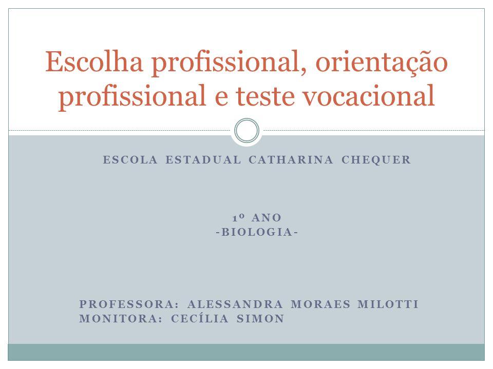 ESCOLA ESTADUAL CATHARINA CHEQUER 1º ANO -BIOLOGIA- PROFESSORA: ALESSANDRA MORAES MILOTTI MONITORA: CECÍLIA SIMON Escolha profissional, orientação pro