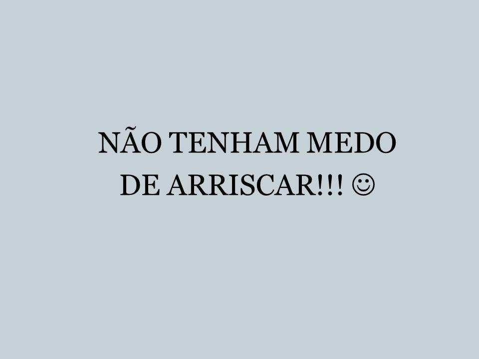 NÃO TENHAM MEDO DE ARRISCAR!!!