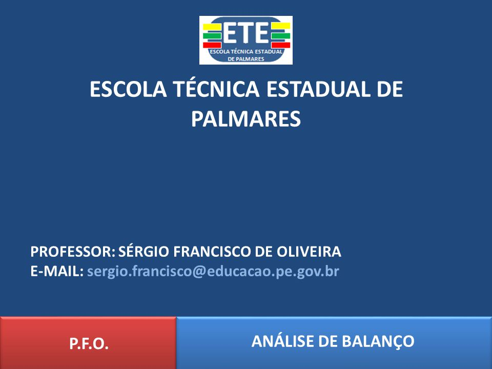 ESCOLA TÉCNICA ESTADUAL DE PALMARES ANÁLISE DE BALANÇO P.F.O. PROFESSOR: SÉRGIO FRANCISCO DE OLIVEIRA E-MAIL: sergio.francisco@educacao.pe.gov.br