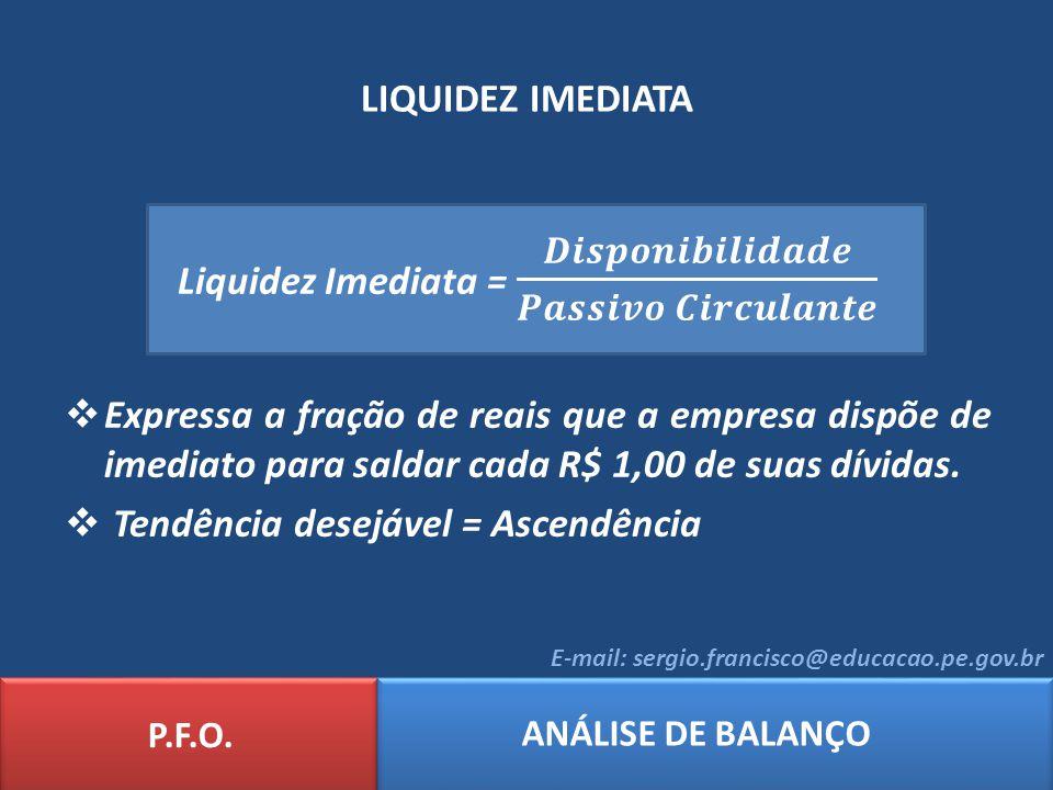 LIQUIDEZ IMEDIATA P.F.O. ANÁLISE DE BALANÇO E-mail: sergio.francisco@educacao.pe.gov.br