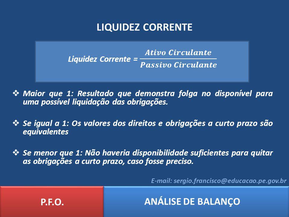 LIQUIDEZ CORRENTE P.F.O. ANÁLISE DE BALANÇO E-mail: sergio.francisco@educacao.pe.gov.br