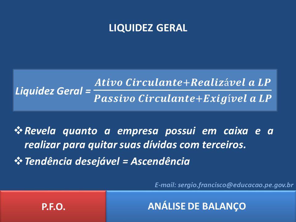 LIQUIDEZ GERAL P.F.O. ANÁLISE DE BALANÇO E-mail: sergio.francisco@educacao.pe.gov.br