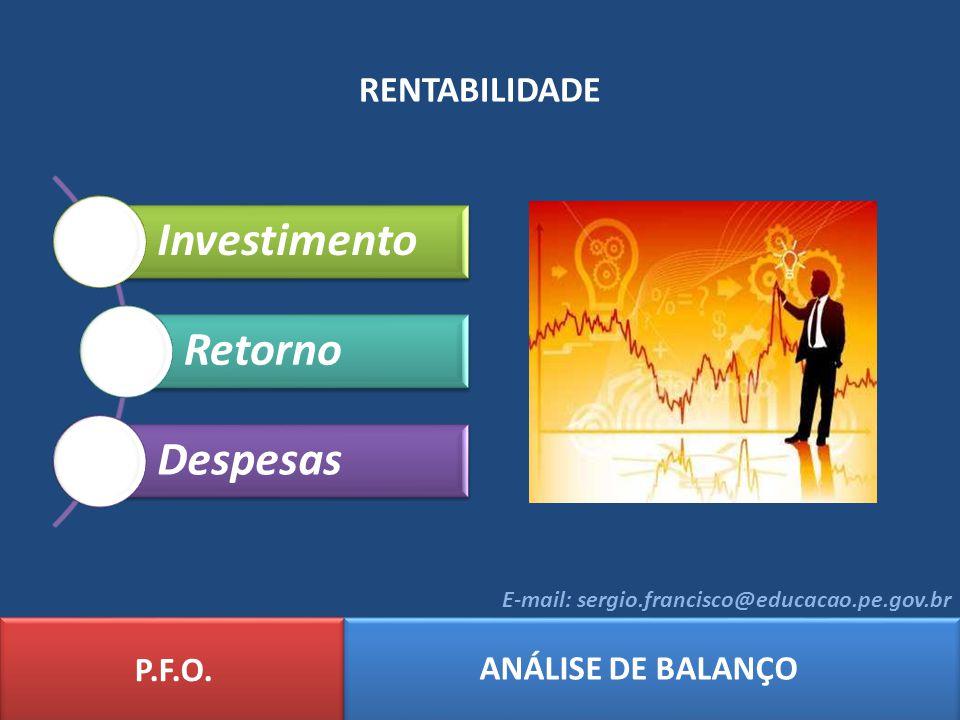 RENTABILIDADE Investimento Retorno Despesas P.F.O. ANÁLISE DE BALANÇO E-mail: sergio.francisco@educacao.pe.gov.br