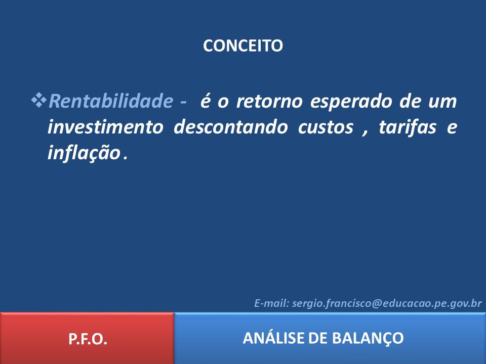 CONCEITO Rentabilidade - é o retorno esperado de um investimento descontando custos, tarifas e inflação. P.F.O. ANÁLISE DE BALANÇO E-mail: sergio.fran